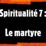 Spiritualité (7) : Le martyre